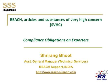 REACH, articles and substances of very high concern (SVHC) Compliance Obligations on Exporters Shrirang Bhoot Asst. General Manager (Technical Services)