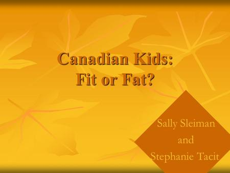 Canadian Kids: Fit or Fat? Sally Sleiman and Stephanie Tacit.