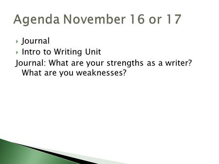 Journal Intro to Writing Unit Journal: What are your strengths as a writer? What are you weaknesses?