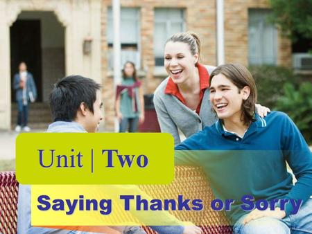 Unit | Two Saying Thanks or Sorry Unit | Two Unit Goals: What You Should Learn to Do 1. Express pleasure and thanks 2. Send a message of congratulation.