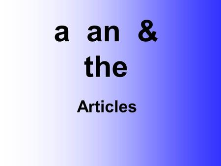 Articles a an & the. a = one person or one thing a car a small car a small pink car.