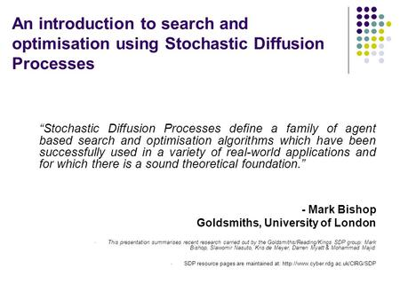 An introduction to search and optimisation using Stochastic Diffusion Processes Stochastic Diffusion Processes define a family of agent based search and.