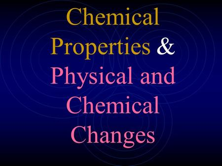 Chemical Properties & Physical and Chemical Changes.
