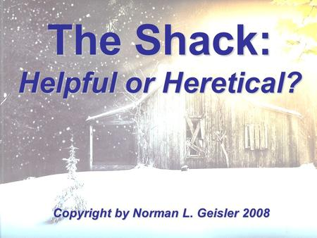 The Shack: Helpful or Heretical? Copyright by Norman L. Geisler 2008.