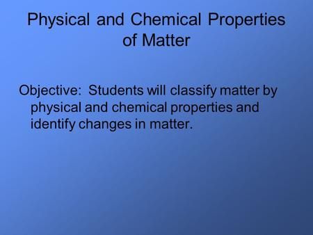 Physical and Chemical Properties of Matter Objective: Students will classify matter by physical and chemical properties and identify changes in matter.