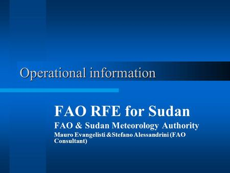 Operational information FAO RFE for Sudan FAO & Sudan Meteorology Authority Mauro Evangelisti &Stefano Alessandrini (FAO Consultant)
