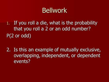 Bellwork 1. If you roll a die, what is the probability that you roll a 2 or an odd number? P(2 or odd) 2. Is this an example of mutually exclusive, overlapping,