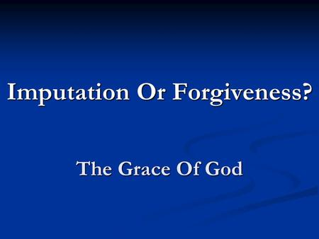 The Grace Of God Imputation Or Forgiveness?. We believe the scriptures teach that man was created in holiness, under the law of his maker; but by voluntary.
