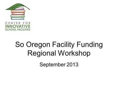 So Oregon Facility Funding Regional Workshop September 2013.