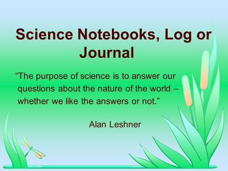 Science Notebooks, Log or Journal The purpose of science is to answer our questions about the nature of the world – whether we like the answers or not.