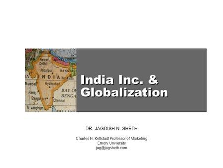 India Inc. & Globalization DR. JAGDISH N. SHETH Charles H. Kellstadt Professor of Marketing Emory University