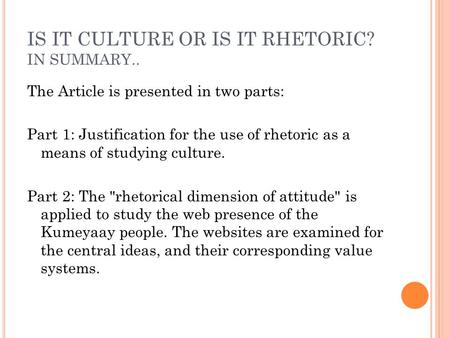 IS IT CULTURE OR IS IT RHETORIC? IN SUMMARY.. The Article is presented in two parts: Part 1: Justification for the use of rhetoric as a means of studying.