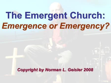 The Emergent Church: Emergence or Emergency? Copyright by Norman L. Geisler 2008.