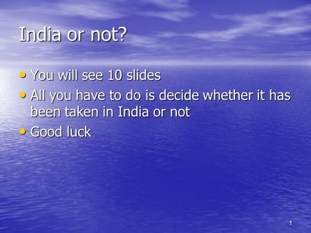 1 India or not? You will see 10 slides You will see 10 slides All you have to do is decide whether it has been taken in India or not All you have to do.
