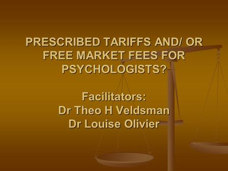 PRESCRIBED TARIFFS AND/ OR FREE MARKET FEES FOR PSYCHOLOGISTS? Facilitators: Dr Theo H Veldsman Dr Louise Olivier.