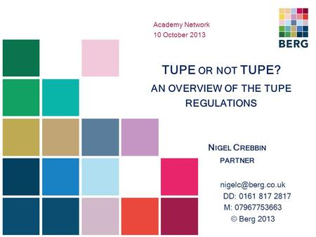 TUPE OR NOT TUPE? AN OVERVIEW OF THE TUPE REGULATIONS N IGEL C REBBIN PARTNER DD: 0161 817 2817 M: 07967753663 © Berg 2013 Academy Network.