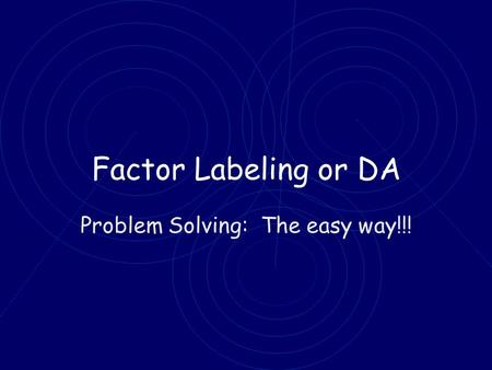 Factor Labeling or DA Problem Solving: The easy way!!!