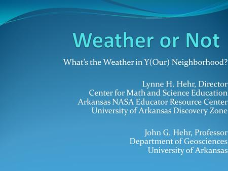 Whats the Weather in Y(Our) Neighborhood? Lynne H. Hehr, Director Center for Math and Science Education Arkansas NASA Educator Resource Center University.