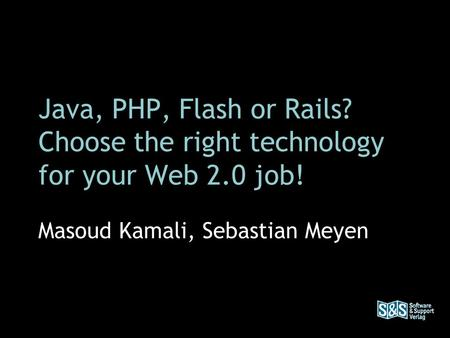 Java, PHP, Flash or Rails? Choose the right technology for your Web 2.0 job! Masoud Kamali, Sebastian Meyen.