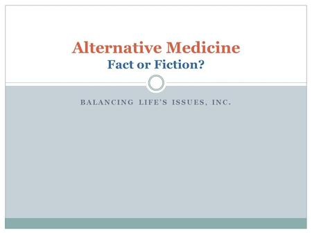 BALANCING LIFES ISSUES, INC. Alternative Medicine Fact or Fiction?