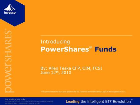 Introducing PowerShares ® Funds By: Allen Teska CFP, CIM, FCSI June 12 th, 2010 For advisor use only. No portion of this communication may be reproduced.