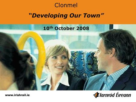 Clonmel Developing Our Town 10 th October 2008. Myles Mc Hugh Service Planning Manager Intercity & Commuter Network.
