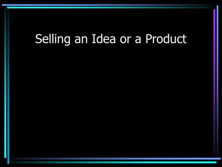 Selling an Idea or a Product. Objective State the desired objective Use multiple points if necessary.
