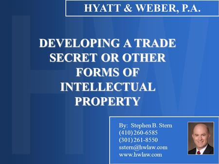 DEVELOPING A TRADE SECRET OR OTHER FORMS OF INTELLECTUAL PROPERTY HYATT & WEBER, P.A. By: Stephen B. Stern (410) 260-6585 (301) 261-8550