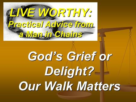 LIVE WORTHY: Practical Advice from a Man in Chains Gods Grief or Delight? Our Walk Matters.