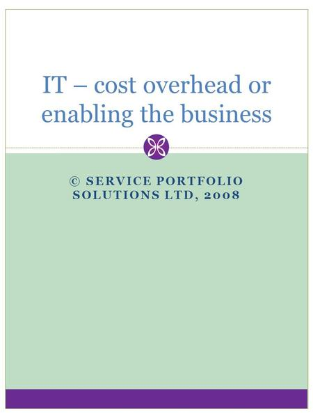 © SERVICE PORTFOLIO SOLUTIONS LTD, 2008 IT – cost overhead or enabling the business.