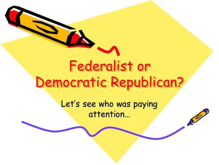 Federalist or Democratic Republican? Lets see who was paying attention…