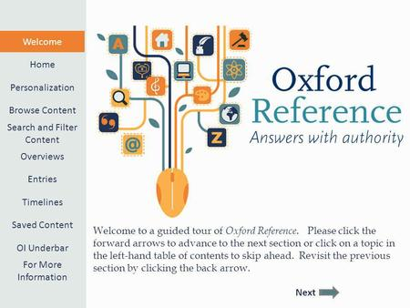 Welcome to a guided tour of Oxford Reference. Please click the forward arrows to advance to the next section or click on a topic in the left-hand table.