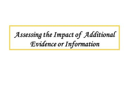 Assessing the Impact of Additional Evidence or Information.