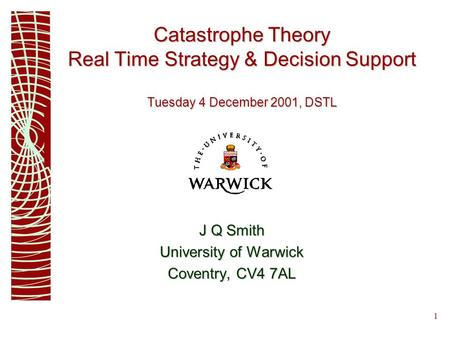 1 Catastrophe Theory Real Time Strategy & Decision Support Tuesday 4 December 2001, DSTL J Q Smith University of Warwick Coventry, CV4 7AL.