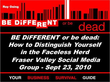 BE DiFFERENT or be dead: How to Distinguish Yourself in the Faceless Herd Fraser Valley Social Media Group - Sept 23, 2010.
