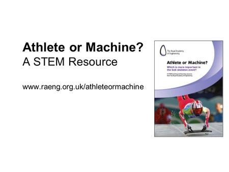 Athlete or Machine? A STEM Resource www.raeng.org.uk/athleteormachine.