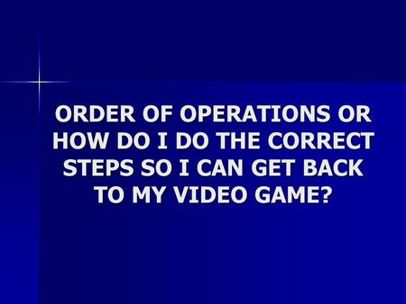 ORDER OF OPERATIONS OR HOW DO I DO THE CORRECT STEPS SO I CAN GET BACK TO MY VIDEO GAME?