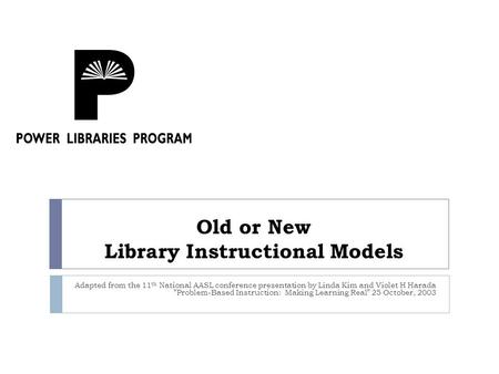 Old or New Library Instructional Models Adapted from the 11 th National AASL conference presentation by Linda Kim and Violet H Harada Problem-Based Instruction: