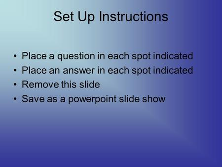 Set Up Instructions Place a question in each spot indicated Place an answer in each spot indicated Remove this slide Save as a powerpoint slide show.