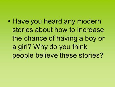 Have you heard any modern stories about how to increase the chance of having a boy or a girl? Why do you think people believe these stories?