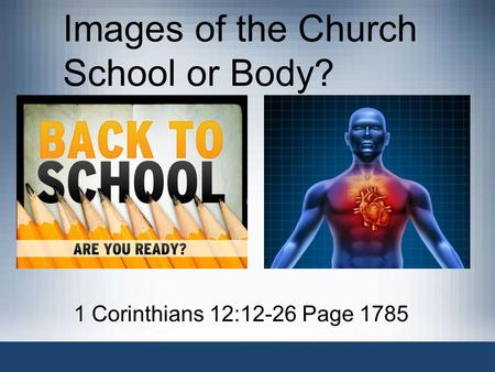 Images of the Church School or Body? 1 Corinthians 12:12-26 Page 1785.