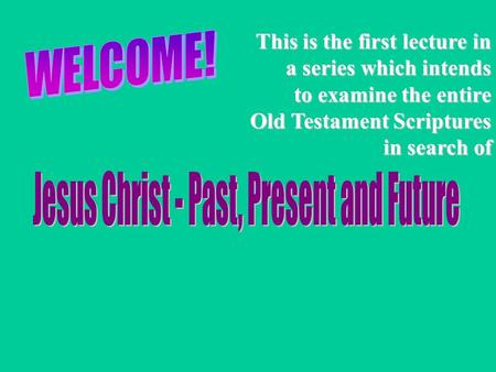 This is the first lecture in a series which intends to examine the entire Old Testament Scriptures in search of.