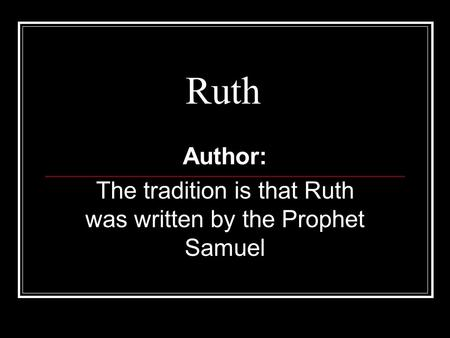 Ruth Author: The tradition is that Ruth was written by the Prophet Samuel.