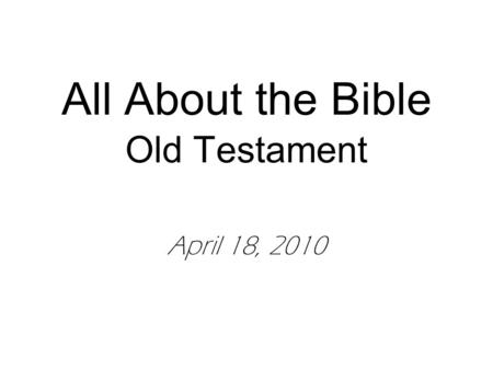 All About the Bible Old Testament April 18, 2010.