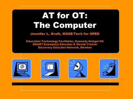AT for OT: The Computer Jennifer L. Kraft, MSSE/Tech for SPED Education Technology Facilitator, Kennedy Krieger HS SMART Exemplary Educator & Master Trainer.