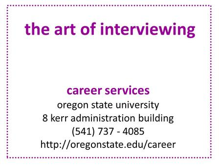 The art of interviewing career services oregon state university 8 kerr administration building (541) 737 - 4085