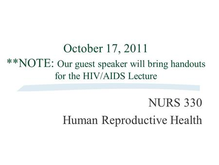October 17, 2011 **NOTE: Our guest speaker will bring handouts for the HIV/AIDS Lecture NURS 330 Human Reproductive Health.