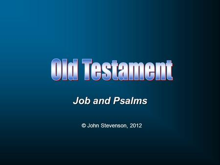 Job and Psalms © John Stevenson, 2012. Pentateuch Genesis, Exodus, Leviticus, Numbers, Deuteronomy Historical Books Joshua, Judges, Ruth, 1-2 Samuel,