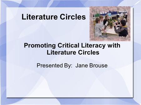 Literature Circles Promoting Critical Literacy with Literature Circles Presented By: Jane Brouse.