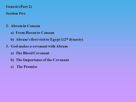 2. Abram in Canaan a) From Haran to Canaan b) Abrams first visit to Egypt (12 th dynasty) 3. God makes a covenant with Abram a) The Blood Covenant b) The.